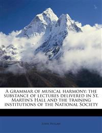 A grammar of musical harmony: the substance of lectures delivered in St. Martin's Hall and the training institutions of the National Society