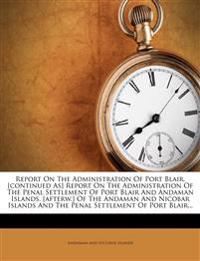 Report On The Administration Of Port Blair. [continued As] Report On The Administration Of The Penal Settlement Of Port Blair And Andaman Islands. [af