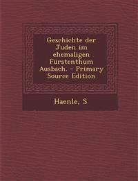 Geschichte der Juden im ehemaligen Fürstenthum Ausbach. - Primary Source Edition