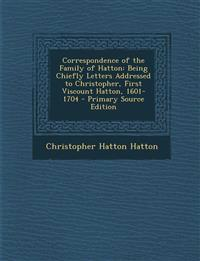Correspondence of the Family of Hatton: Being Chiefly Letters Addressed to Christopher, First Viscount Hatton, 1601-1704