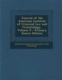 Journal of the American Institute of Criminal Law and Criminology, Volume 9 - Primary Source Edition