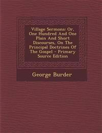Village Sermons: Or, One Hundred And One Plain And Short Discourses, On The Principal Doctrines Of The Gospel - Primary Source Edition
