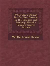 What Can a Woman Do: Or, Her Position in the Business and Literary World