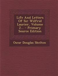 Life And Letters Of Sir Wilfrid Laurier, Volume 2...