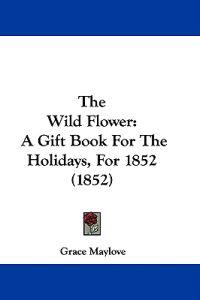 The Wild Flower: A Gift Book For The Holidays, For 1852 (1852)
