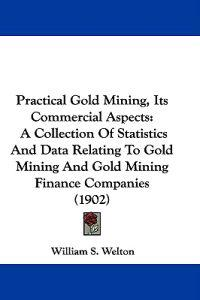 Practical Gold Mining, Its Commercial Aspects