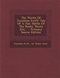 The Works Of Jonathan Swift: Tale Of A Tub. Battle Of The Books. Poems [etc...