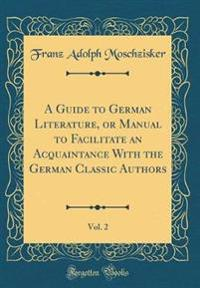 A Guide to German Literature, or Manual to Facilitate an Acquaintance With the German Classic Authors, Vol. 2 (Classic Reprint)