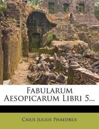 Fabularum Aesopicarum Libri 5...