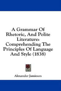 A Grammar Of Rhetoric, And Polite Literature: Comprehending The Principles Of Language And Style (1838)