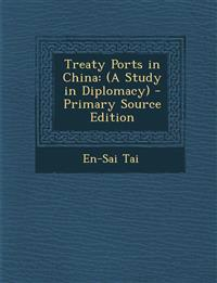 Treaty Ports in China: (A Study in Diplomacy)