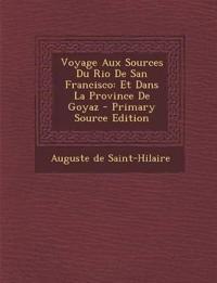 Voyage Aux Sources Du Rio De San Francisco: Et Dans La Province De Goyaz - Primary Source Edition
