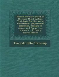 Musical Acoustics Based on the Pure Third-System. Text-Book for the Use at Universities, Polytectical Academies, Colleges of Music, and for Private St