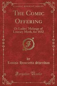 The Comic Offering: Or Ladies' Melange of Literary Mirth, for 1832 (Classic Reprint)