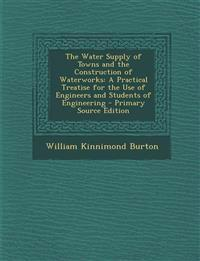 The Water Supply of Towns and the Construction of Waterworks: A Practical Treatise for the Use of Engineers and Students of Engineering - Primary Sour
