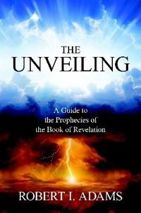 The Unveiling - A Guide to the Prophecies of the Book of Revelation