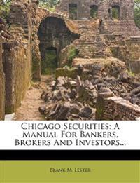 Chicago Securities: A Manual For Bankers, Brokers And Investors...