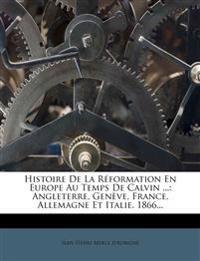 Histoire de La Reformation En Europe Au Temps de Calvin ...: Angleterre, Geneve, France, Allemagne Et Italie. 1866...