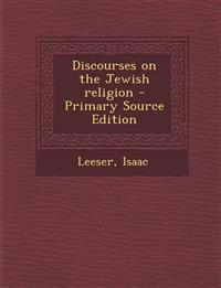 Discourses on the Jewish Religion - Primary Source Edition