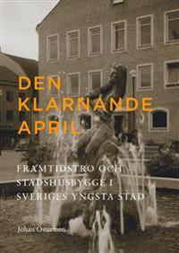 Den klarnande april : Framtidstro och stadshusbygge i Sveriges yngsta stad