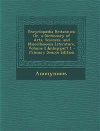 Encyclopædia Britannica: Or, a Dictionary of Arts, Sciences, and Miscellaneous Literature, Volume 2, part 1