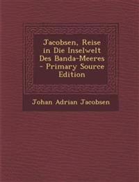Jacobsen, Reise in Die Inselwelt Des Banda-Meeres - Primary Source Edition