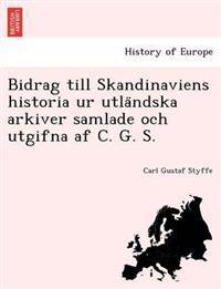 Bidrag Till Skandinaviens Historia Ur Utla Ndska Arkiver Samlade Och Utgifna AF C. G. S.