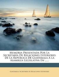 Memoria Presentada Por La Secretaría De Relaciones Exteriores De La República De Guatemala A La Asamblea Legislativa En ......