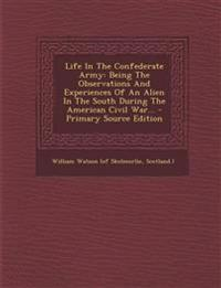 Life In The Confederate Army: Being The Observations And Experiences Of An Alien In The South During The American Civil War...