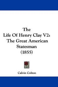 The Life Of Henry Clay V2: The Great American Statesman (1855)