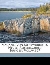 Magazin Von Merkwurdigen Neuen Reisebeschrei-Bungen, Volume 27