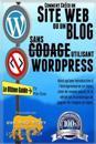 Comment Creer Un Site Web Ou Un Blog Avec Wordpress Sans Codage: Sur Votre Propre Nom de Domaine, Le Tout En Moins de 2 Heures!