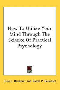 How to Utilize Your Mind Through the Science of Practical Psychology