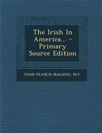 The Irish In America... - Primary Source Edition
