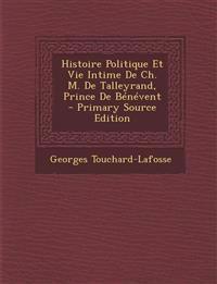 Histoire Politique Et Vie Intime de Ch. M. de Talleyrand, Prince de Benevent - Primary Source Edition