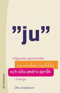 Ju : ifrågasatta självklarheter om svenskan, engelskan och alla andra språk