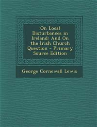 On Local Disturbances in Ireland: And On the Irish Church Question - Primary Source Edition