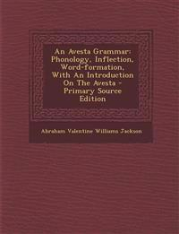 An Avesta Grammar: Phonology, Inflection, Word-formation, With An Introduction On The Avesta - Primary Source Edition