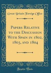 Papers Relative to the Discussion With Spain in 1802, 1803, and 1804 (Classic Reprint)