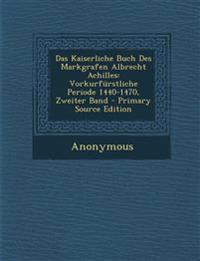 Das Kaiserliche Buch Des Markgrafen Albrecht Achilles: Vorkurfürstliche Periode 1440-1470, Zweiter Band