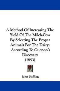 A Method of Increasing the Yield of the Milch-cow by Selecting the Proper Animals for the Dairy