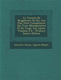 Le Vicomte de Bragelonne Ou Dix ANS Plus Tard: Complement Des Trois Mousquetaires Et de Vingt ANS Apres, Volumes 5-6 - Primary Source Edition