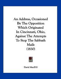 An Address, Occasioned by the Opposition Which Originated in Cincinnati, Ohio, Against the Attempts to Stop the Sabbath Mails