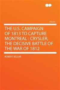 The U.S. Campaign of 1813 to Capture Montreal : Crysler, the Decisive Battle of the War of 1812