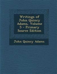 Writings of John Quincy Adams, Volume 5 - Primary Source Edition