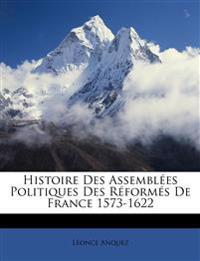 Histoire Des Assemblées Politiques Des Réformés De France 1573-1622