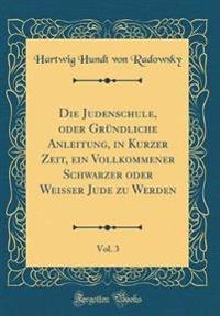 Die Judenschule, oder Gründliche Anleitung, in Kurzer Zeit, ein Vollkommener Schwarzer oder Weisser Jude zu Werden, Vol. 3 (Classic Reprint)