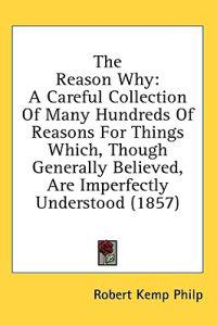 The Reason Why: A Careful Collection Of Many Hundreds Of Reasons For Things Which, Though Generally Believed, Are Imperfectly Understood (1857)