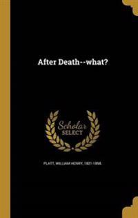 AFTER DEATH--WHAT