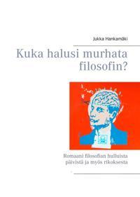 Kuka halusi murhata filosofin?: Romaani filosofian hulluista päivistä ja myös rikoksesta